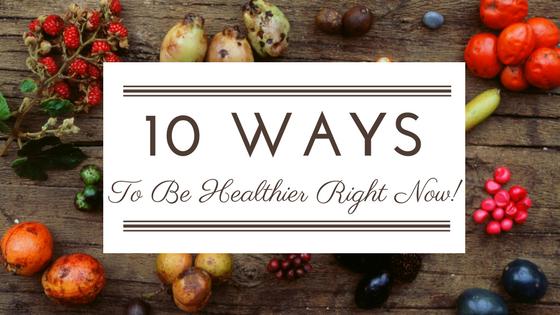 Ten Ways to be Healthier NOW